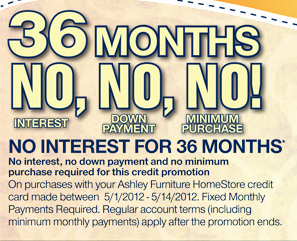 36 Months; NO INTEREST, NO DOWN PAYMENT, NO MINIMUM PURCHASE! - NO INTEREST FOR 36 MONTHS* On purchases with your Ashley Furniture HomeStore credit card made between 5/1/2012 - 5/14/2012. Fixed Monthly Payments Required. Regular account terms (including minimum monthly payments) apply after the promotion ends. No interest, no down payment and no minimum purchase required for this credit promotion