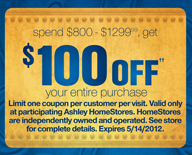 spend $800 - $1299.99, get $100 OFF++ your entire purchase -- Limit one coupon per customer per visit. Valid only at participating Ashley HomeStores. HomeStores are independently owned and operated. See store for complete details. Expires 5/14/2012.