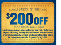 spend $300 - $1799.99, get $200 OFF++ your entire purchase -- Limit one coupon per customer per visit. Valid only at participating Ashley HomeStores. HomeStores are independently owned and operated. See store for complete details. Expires 5/14/2012.